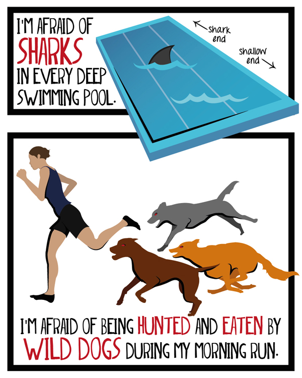 I'm afraid of sharks in every deep swimming pool. I'm afraid of being hunted and eaten by wild dogs during my morning run.