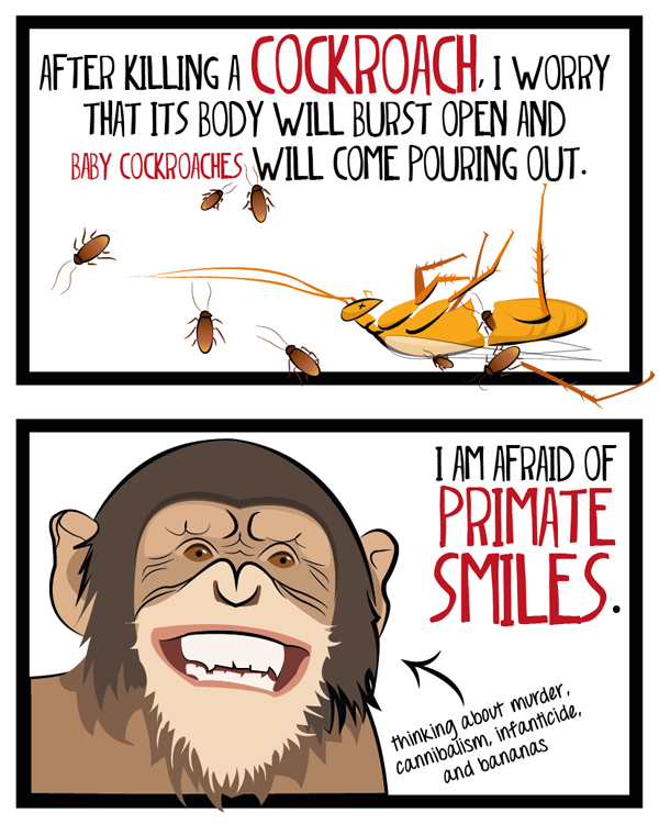 After killing a cockoach, I worry that its body will burst open and baby cockroaches will come pouring out. I am afraid of primate smiles.