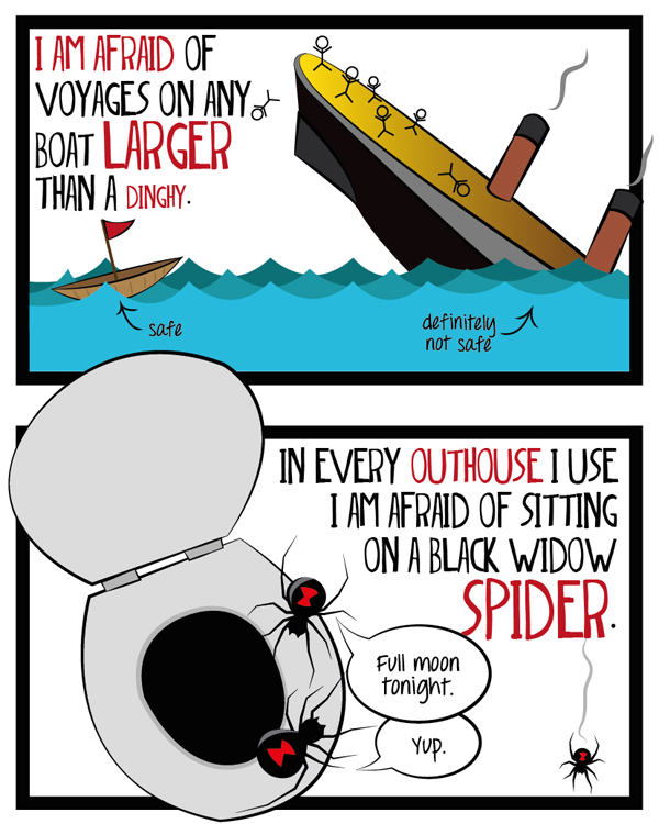 I am afraid of voyages on any boat larger than a dinghy. In every outhouse I use, I am afraid of sitting on a black widow spider.